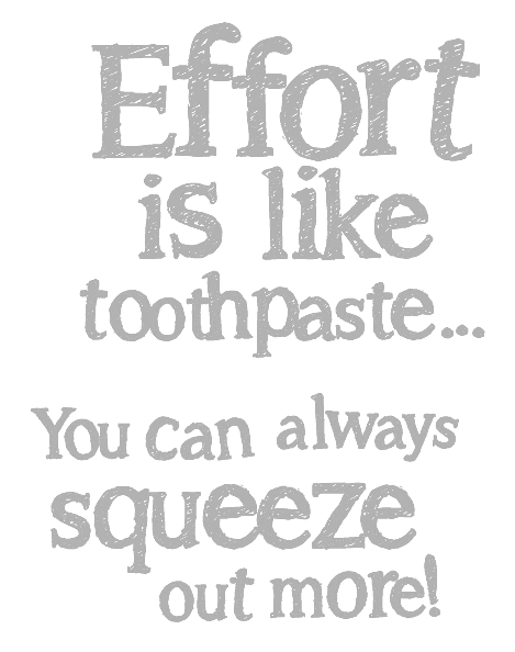 Hill Country Pediatric Dentistry and orthodontics Dental  office saying: Effort is like toothpaste... you can always squeeze out more!